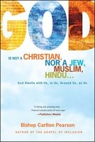 God Is Not a Christian, Nor a Jew, Muslim, Hindu...: God Dwells with Us, in Us, Around Us, as Us - Carlton Pearson