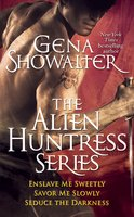 Gena Showalter – The Alien Huntress Series: Enslave Me Sweetly, Savor Me Slowly, Seduce the Darkness - Gena Showalter
