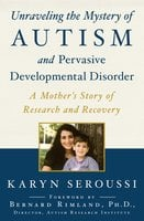 Unraveling the Mystery of Autism and Pervasive Developmental Disorder: A Mother's Story of Research and Recovery - Karyn Seroussi