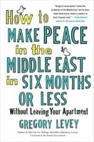 How to Make Peace in the Middle East in Six Months or Less: Without Leaving Your Apartment - Gregory Levey