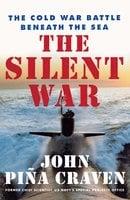 The Silent War: The Cold War Battle Beneath the Sea - John Pina Craven