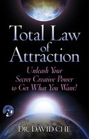 Total Law of Attraction: Unleash Your Secret Creative Power To Get What You Want! - David Che