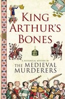 King Arthur's Bones - The Medieval Murderers
