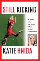 Still Kicking: My Dramatic Journey As the First Woman to Play Division One College Football - Katie Hnida
