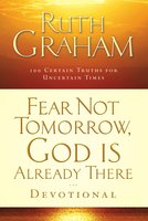 Fear Not Tomorrow, God Is Already There Devotional: 100 Certain Truths for Uncertain Times - Ruth Graham