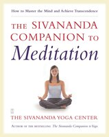 The Sivananda Companion to Meditation: How to Master the Mind and Achieve Transcendence - Sivanda Yoga Center
