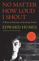 No Matter How Loud I Shout: A Year in the Life of Juvenile Court - Edward Humes