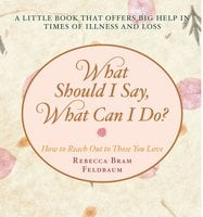 What Should I Say, What Can I Do?: How to Reach Out to Those You Love - Rebecca Bram Feldbaum