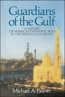 Guardians of the Gulf: A History of America's Expanding Role in the Persion Gulf, 1883-1992 - Michael A. Palmer
