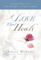 A Love that Heals: Letting God's Love Give You Hope in Times of Grief - Angie Winans