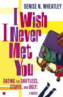 I Wish I Never Met You - Denise N. Wheatley