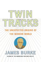 Twin Tracks: The Unexpected Origins of the Modern World - James Burke