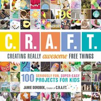 Creating Really Awesome Free Things: 100 Seriously Fun, Super Easy Projects for Kids - Jamie Dorobek
