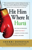 Hit Him Where It Hurts: The Take-No-Prisoners Guide to Divorce – Alimony, Custody, Child Support, and More - Sherri Donovan