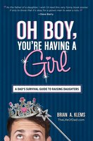 Oh Boy, You're Having a Girl: A Dad's Survival Guide to Raising Daughters - Brian A. Klems