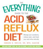 The Everything Guide to the Acid Reflux Diet: Manage Your Symptoms, Relieve Pain, and Heal Your Acid Reflux Naturally - Edward R. Rosick