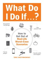What Do I Do If...?: How to Get Out of Real-Life Worst-Case Scenarios - Eric Grzymkowski