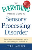 The Everything Parent's Guide to Sensory Processing Disorder: The Information and Treatment Options You Need to Help Your Child with SPD - Terri Mauro