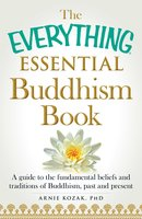 The Everything Essential Buddhism Book: A Guide to the Fundamental Beliefs and Traditions of Buddhism, Past and Present - Arnie Kozak