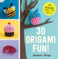 3D Origami Fun!: 25 Fantastic, Foldable Paper Projects - Stephanie Martyn