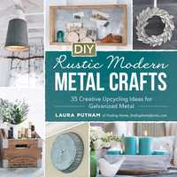 DIY Rustic Modern Metal Crafts: 35 Creative Upcycling Ideas for Galvanized Metal - Laura Putnam
