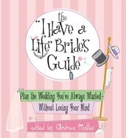 The I Have A Life Bride's Guide: Plan The Wedding You've Always Wanted – without Losing Your Mind - Andrea Mattei