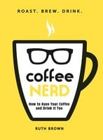 Coffee Nerd: How to Have Your Coffee and Drink It Too - Ruth Brown