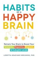 Habits of a Happy Brain: Retrain Your Brain to Boost Your Serotonin, Dopamine, Oxytocin, & Endorphin Levels - Loretta Graziano Breuning