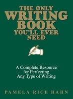The Only Writing Book You'll Ever Need: A Complete Resource For Perfecting Any Type Of Writing - Pamela Rice Hahn