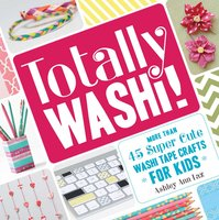 Totally Washi!: More Than 45 Super Cute Washi Tape Crafts for Kids - Ashley Ann Laz