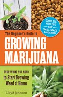 The Beginner's Guide to Growing Marijuana: Everything You Need to Start Growing Weed at Home - Lloyd Johnson