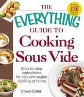 The Everything Guide to Cooking Sous Vide: Step-by-Step Instructions for Vacuum-Sealed Cooking at Home - Steve Cylka