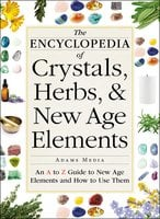 The Encyclopedia of Crystals, Herbs, and New Age Elements: An A to Z Guide to New Age Elements and How to Use Them - Adams Media
