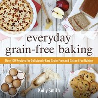 Everyday Grain-Free Baking: Over 100 Recipes for Deliciously Easy Grain-Free and Gluten-Free Baking - Kelly Smith