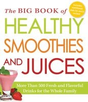 The Big Book of Healthy Smoothies and Juices: More Than 500 Fresh and Flavorful Drinks for the Whole Family - Adams Media