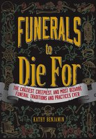 Funerals to Die For: The Craziest, Creepiest, and Most Bizarre Funeral Traditions and Practices Ever - Kathy Benjamin