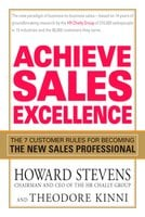 Achieve Sales Excellence: The 7 Customer Rules for Becoming the New Sales Professional - Howard Stevens, Theodore Kinni