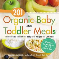 201 Organic Baby and Toddler Meals: The Healthiest Toddler and Baby Food Recipes You Can Make! - Tamika L. Gardner