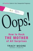 Oops! How to Rock the Mother of All Surprises: A Positive Guide to Your Unexpected Pregnancy - Tracy Moore