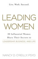 Leading Women: 20 Influential Women Share Their Secrets to Leadership, Business, and Life - Nancy D. O'Reilly