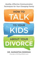 How to Talk to Your Kids about Your Divorce: Healthy, Effective Communication Techniques for Your Changing Family - Samantha Rodman