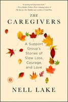 The Caregivers: A Support Group's Stories of Slow Loss, Courage, and Love - Nell Lake