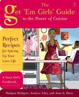 The Get 'Em Girls' Guide to the Power of Cuisine: Perfect Recipes for Spicing Up Your Love Life - Shakara Bridgers, Jeniece Isley, Joan A. Davis