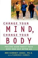 Change Your Mind, Change Your Body: Feeling Good About Your Body and Self After 40 - Ann Kearney-Cooke, Florence Isaacs