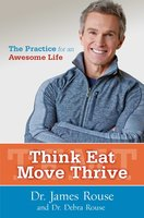 Think Eat Move Thrive: The Practice for an Awesome Life - James Rouse, Debra Rouse