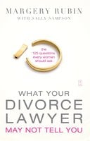 What Your Divorce Lawyer May Not Tell You: The 125 Questions Every Woman Should Ask - Margery Rubin