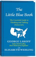 The Little Blue Book: The Essential Guide to Thinking and Talking Democratic - George Lakoff, Elisabeth Wehling