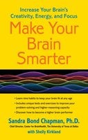 Make Your Brain Smarter: Increase Your Brain's Creativity, Energy, and Focus - Sandra Bond Chapman (Ph.D.)