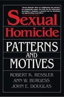 Sexual Homicide: Patterns and Motives - John E. Douglas, Ann W. Burgess, Robert K. Ressler