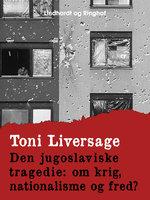 Den jugoslaviske tragedie. Om krig, nationalisme og fred? - Toni Liversage